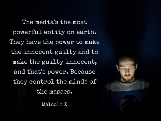 The media's the most powerful entity on earth. They have the power to make the innocent guilty and to make the guilty innocent, and that's power. Because they control the minds of the masses..jpg