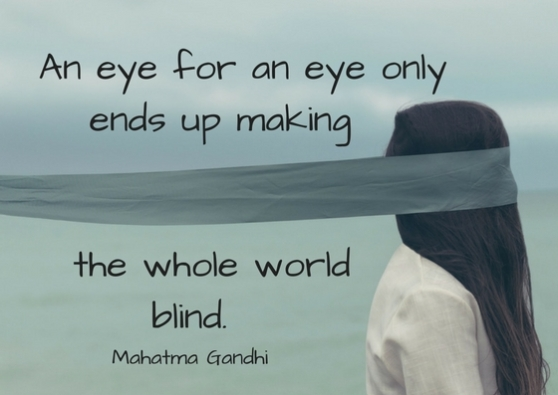 An eye for an eye only ends up making the whole world blind..jpg