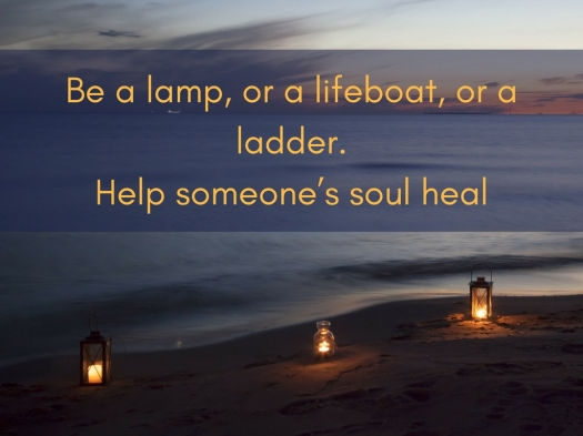 Be a lamp, or a lifeboat, or a ladder. Help someone's soul heal.jpg