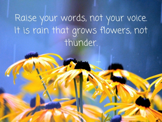 "Raise your words, not your voice. It is rain that grows flowers, not thunder."".jpg"