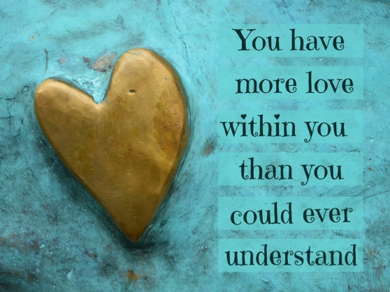You have within you more love than you could ever understand.jpg